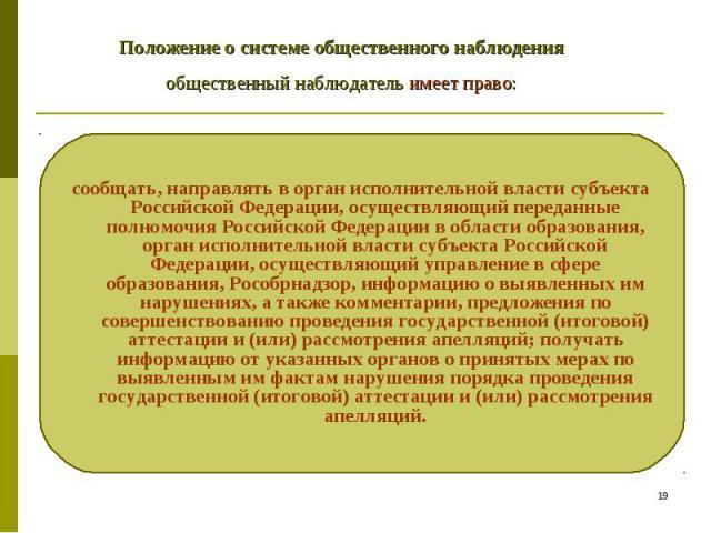 Положение о системе общественного наблюдения общественный наблюдатель имеет право: сообщать, направлять в орган исполнительной власти субъекта Российской Федерации, осуществляющий переданные полномочия Российской Федерации в области образования, орг…