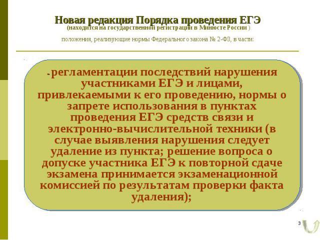 Новая редакция Порядка проведения ЕГЭ (находится на государственной регистрации в Минюсте России ) положения, реализующие нормы Федерального закона № 2-ФЗ, в части: - регламентации последствий нарушения участниками ЕГЭ и лицами, привлекаемыми к его …