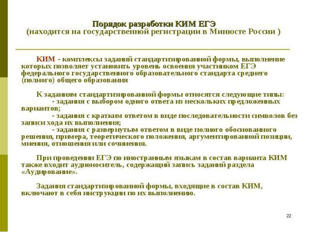 Порядок разработки КИМ ЕГЭ (находится на государственной регистрации в Минюсте России ) КИМ - комплексы заданий стандартизированной формы, выполнение которых позволяет установить уровень освоения участником ЕГЭ федерального государственного образова…