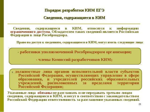 Порядок разработки КИМ ЕГЭ Сведения, содержащиеся в КИМ Сведения, содержащиеся в КИМ, относятся к информации ограниченного доступа. Обладателем таких сведений является Российская Федерация в лице Рособрнадзора. -работники уполномоченной Рособрнадзо…