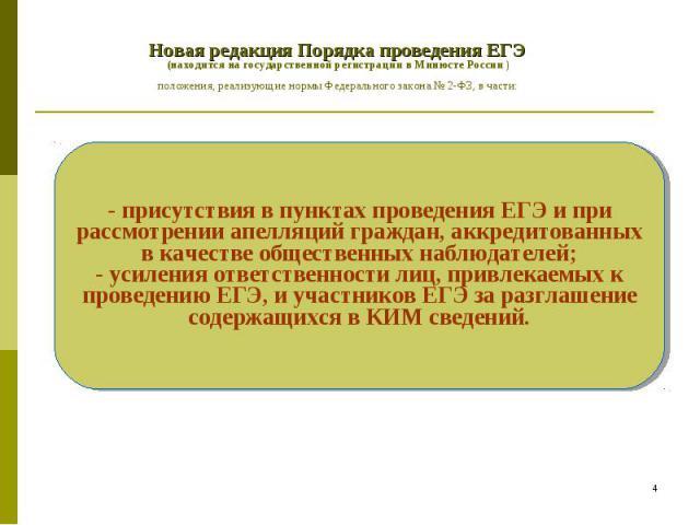Новая редакция Порядка проведения ЕГЭ (находится на государственной регистрации в Минюсте России ) положения, реализующие нормы Федерального закона № 2-ФЗ, в части: - присутствия в пунктах проведения ЕГЭ и при рассмотрении апелляций граждан, аккреди…