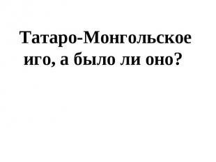 Татаро-Монгольское иго, а было ли оно?