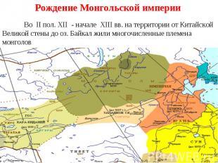Рождение Монгольской империи Во II пол. XII - начале XIII вв. на территории от К