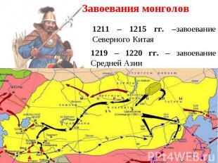 Завоевания монголов 1211 – 1215 гг. –завоевание Северного Китая 1219 – 1220 гг.
