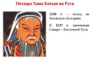 Походы Хана Батыя на Русь 1236 г. – поход на Волжскую Булгарию С 1237 г. завоева