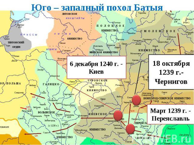 Юго – западный поход Батыя 6 декабря 1240 г. - Киев 18 октября 1239 г.- Чернигов Март 1239 г. - Переяславль