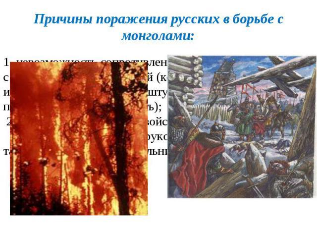 Причины поражения русских в борьбе с монголами: 1. невозможность сопротивления монголо-татарам в связи с их воинской организацией (комплекс воинских приёмов, использовавшихся при штурме городов, численное превосходство, мобильность); 2.разобщённость…