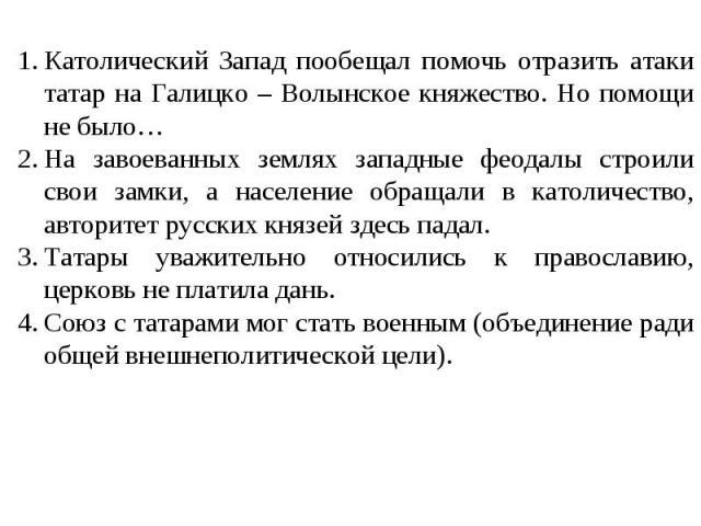 Католический Запад пообещал помочь отразить атаки татар на Галицко – Волынское княжество. Но помощи не было… На завоеванных землях западные феодалы строили свои замки, а население обращали в католичество, авторитет русских князей здесь падал. Татары…
