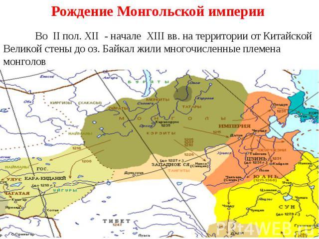 Рождение Монгольской империи Во II пол. XII - начале XIII вв. на территории от Китайской Великой стены до оз. Байкал жили многочисленные племена монголов