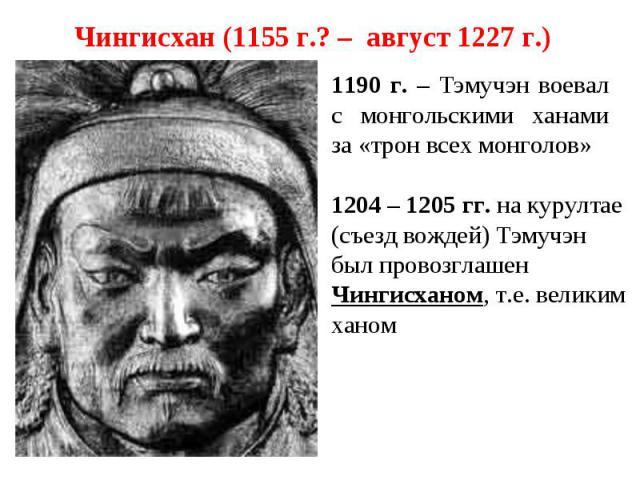 Чингисхан (1155 г.? – август 1227 г.) 1190 г. – Тэмучэн воевал с монгольскими ханами за «трон всех монголов» 1204 – 1205 гг. на курултае (съезд вождей) Тэмучэн был провозглашен Чингисханом, т.е. великим ханом