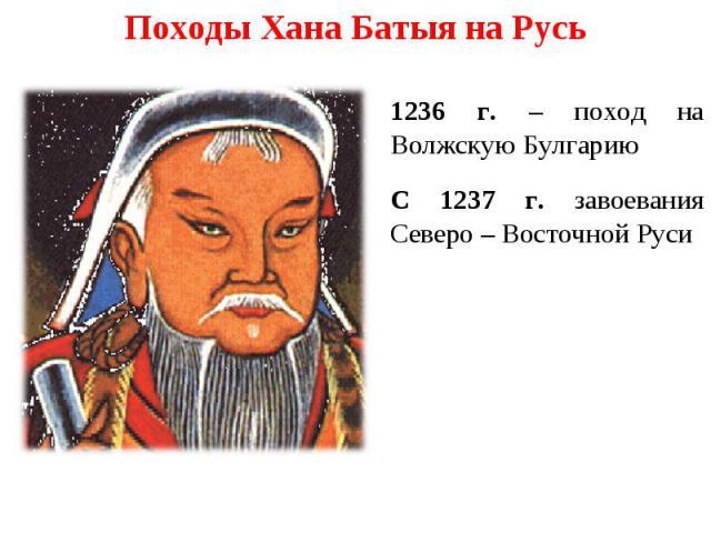 Походы Хана Батыя на Русь 1236 г. – поход на Волжскую Булгарию С 1237 г. завоевания Северо – Восточной Руси