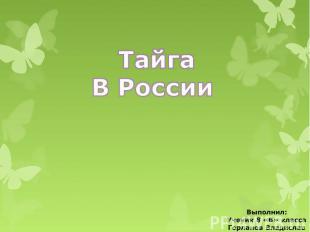 Тайга В России Выполнил: Ученик 8 «Б» класса Горланов Владислав