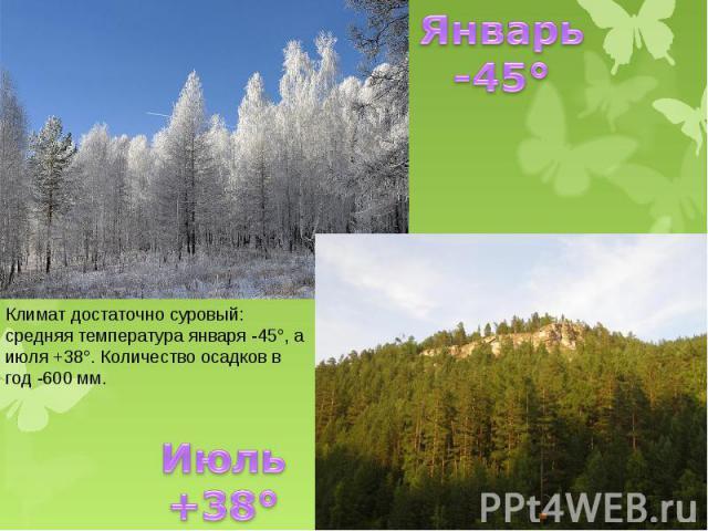 Январь -45° Климат достаточно суровый: средняя температура января -45°, а июля +38°. Количество осадков в год -600 мм. Июль +38°