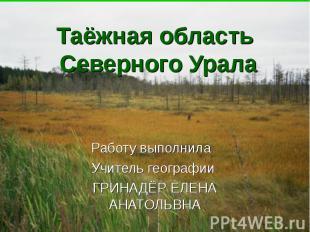 Таёжная область Северного Урала Работу выполнила Учитель географии ГРИНАДЁР ЕЛЕН