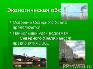 Экологическая обстановка Освоение Северного Урала продолжается Наибольший урон в