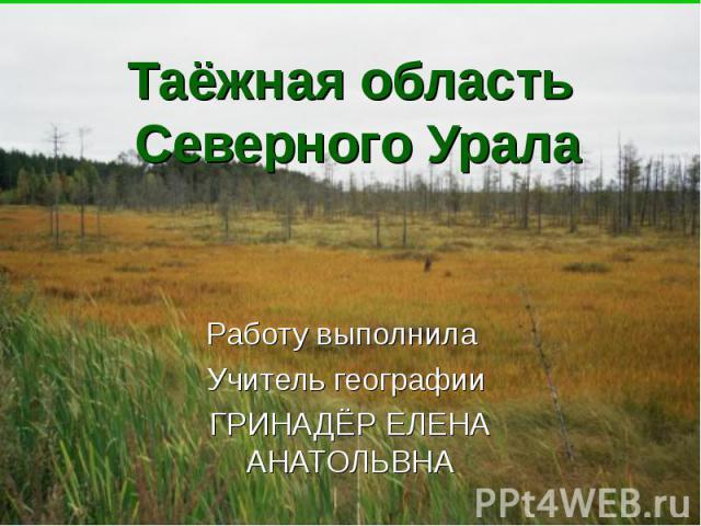 Таёжная область Северного Урала Работу выполнила Учитель географии ГРИНАДЁР ЕЛЕНА АНАТОЛЬВНА