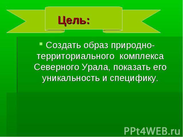 Цель: Создать образ природно-территориального комплекса Северного Урала, показать его уникальность и специфику.