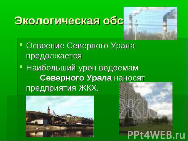Экологическая обстановка Освоение Северного Урала продолжается Наибольший урон водоемам Северного Урала наносят предприятия ЖКХ.