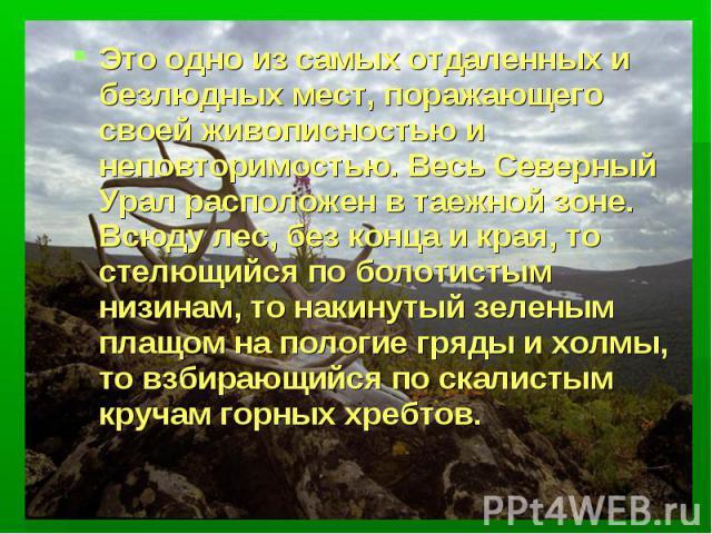 Это одно из самых отдаленных и безлюдных мест, поражающего своей живописностью и неповторимостью. Весь Северный Урал расположен в таежной зоне. Всюду лес, без конца и края, то стелющийся по болотистым низинам, то накинутый зеленым плащом на пологие …
