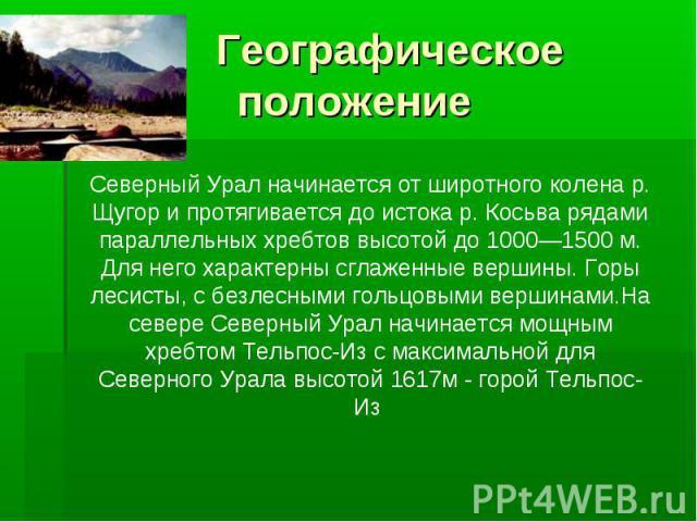Географическое положение Северный Урал начинается от широтного колена р. Щугор и протягивается до истока р. Косьва рядами параллельных хребтов высотой до 1000—1500 м. Для него характерны сглаженные вершины. Горы лесисты, с безлесными гольцовыми верш…
