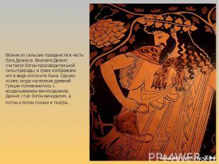 Возник из сельских празднеств в честь бога Диониса. Вначале Дионис считался бого