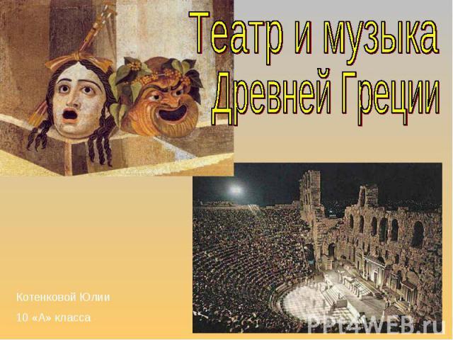 Театр и музыка Древней Греции Котенковой Юлии 10 «А» класса