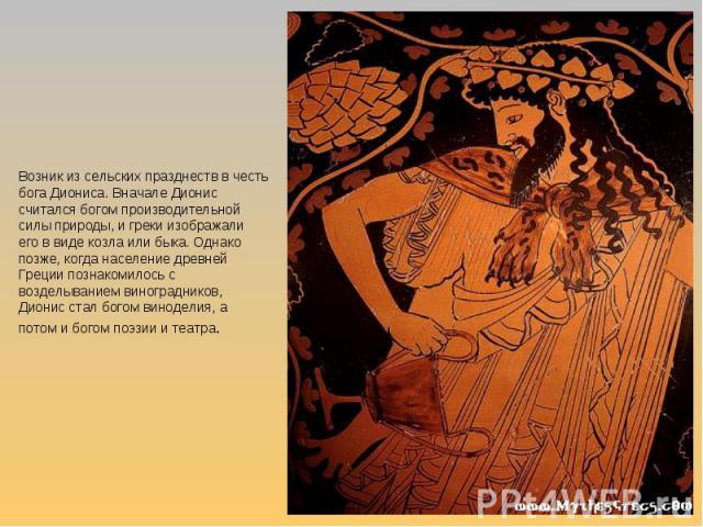 Возник из сельских празднеств в честь бога Диониса. Вначале Дионис считался богом производительной силы природы, и греки изображали его в виде козла или быка. Однако позже, когда население древней Греции познакомилось с возделыванием виноградников, …