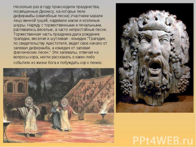 Несколько раз в году происходили празднества, посвященные Дионису, на которых пели дифирамбы (хвалебные песни).Участники мазали лицо винной гущей, надевали маски и козлиные шкуры. Наряду с торжественными и печальными, распевались веселые, а часто не…