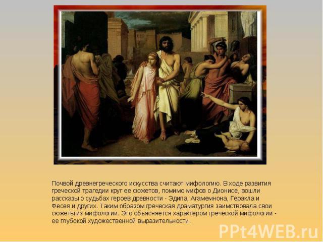 Почвой древнегреческого искусства считают мифологию. В ходе развития греческой трагедии круг ее сюжетов, помимо мифов о Дионисе, вошли рассказы о судьбах героев древности - Эдипа, Агамемнона, Геракла и Фесея и других. Таким образом греческая драмату…