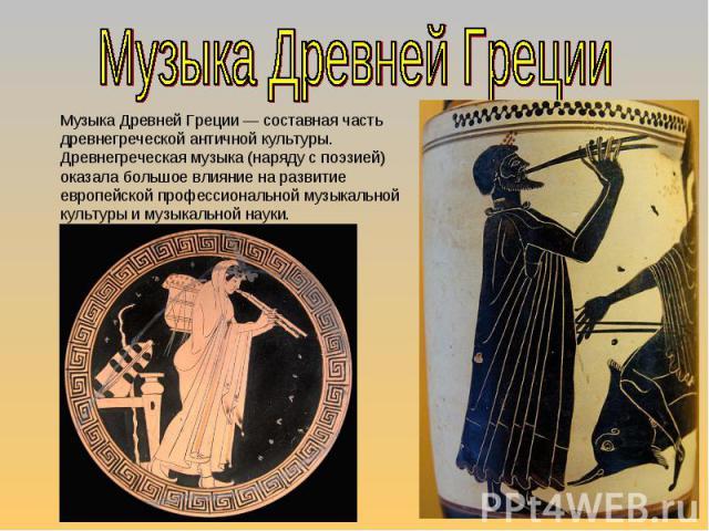 Музыка Древней Греции Музыка Древней Греции— составная часть древнегреческой античной культуры. Древнегреческая музыка (наряду с поэзией) оказала большое влияние на развитие европейской профессиональной музыкальной культуры и музыкальной науки.