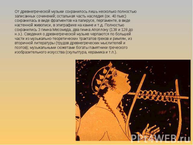 От древнегреческой музыки сохранилось лишь несколько полностью записанных сочинений; остальная часть наследия (ок. 40 пьес) сохранилась в виде фрагментов на папирусе, пергаменте, в виде настенной живописи, в эпиграфике на камне и т.д. Полностью сохр…