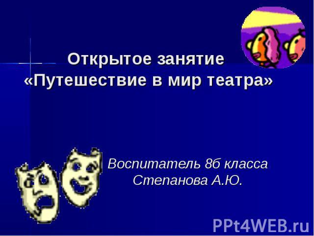 Открытое занятие «Путешествие в мир театра» Воспитатель 8б класса Степанова А.Ю.