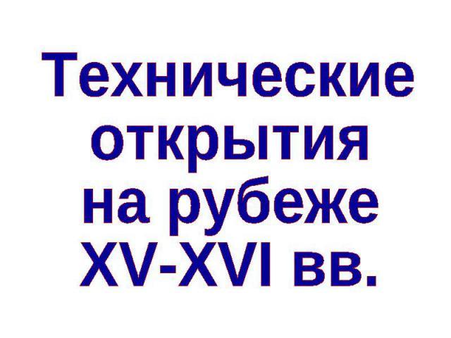 Технические открытия на рубеже XV-XVI вв
