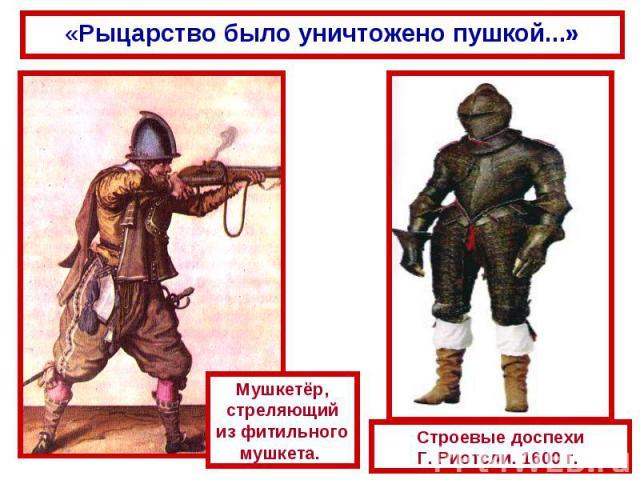 «Рыцарство было уничтожено пушкой...» Мушкетёр, стреляющий из фитильного мушкета. Строевые доспехи Г. Риотсли. 1600 г.