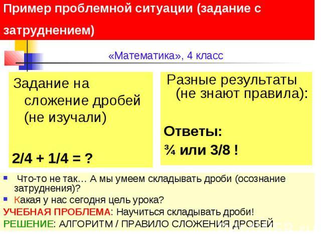 Пример проблемной ситуации (задание с затруднением) Задание на сложение дробей (не изучали) 2/4 + 1/4 = ? Разные результаты (не знают правила): Ответы: ¾ или 3/8 ! Что-то не так… А мы умеем складывать дроби (осознание затруднения)? Какая у нас сегод…