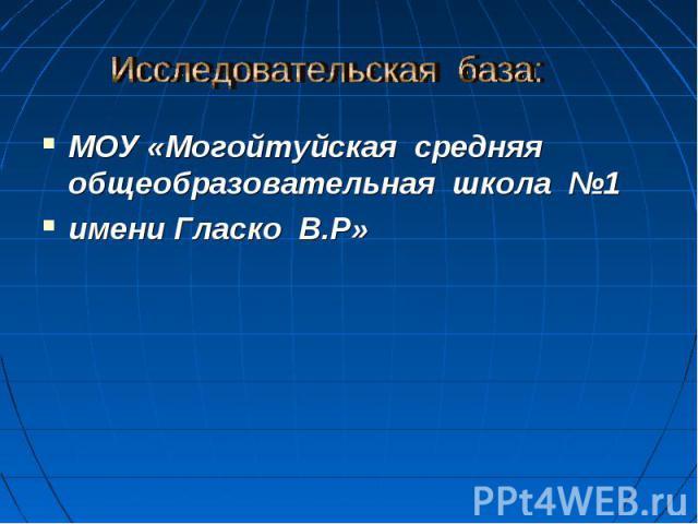Исследовательская база: МОУ «Могойтуйская средняя общеобразовательная школа №1 имени Гласко В.Р»