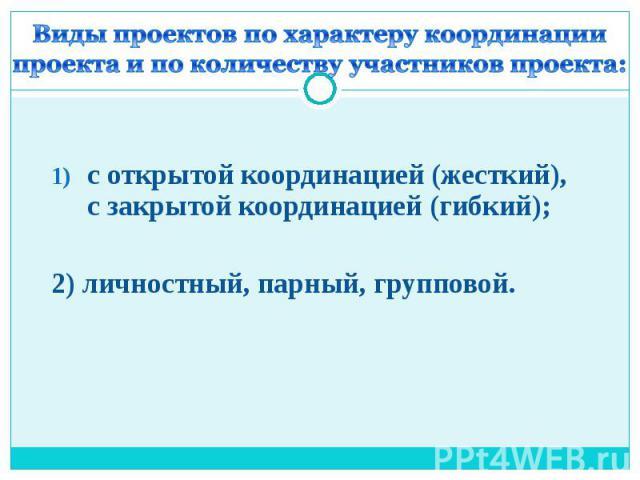 Виды проектов по характеру координации проекта и по количеству участников проекта: с открытой координацией (жесткий), с закрытой координацией (гибкий); 2) личностный, парный, групповой.