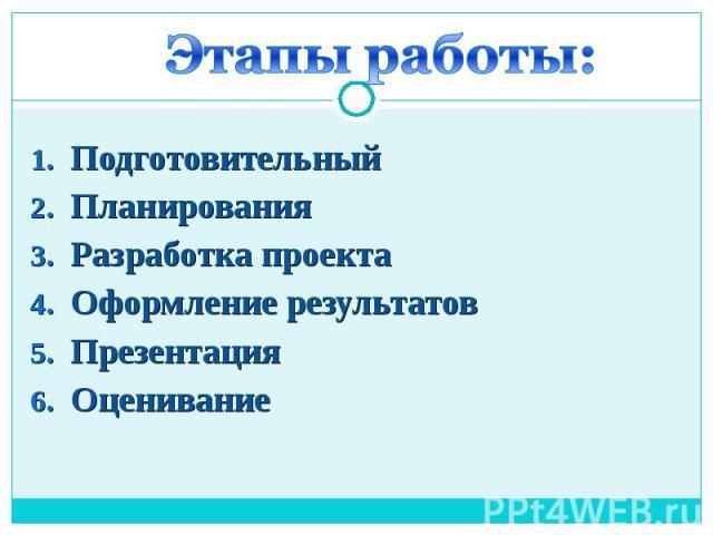 Этапы работы: Подготовительный Планирования Разработка проекта Оформление результатов Презентация Оценивание
