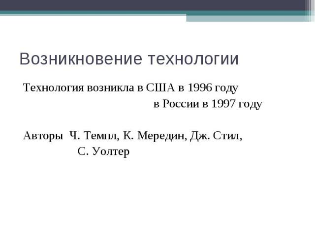 Возникновение технологии Технология возникла в США в 1996 году в России в 1997 году Авторы Ч. Темпл, К. Мередин, Дж. Стил, С. Уолтер