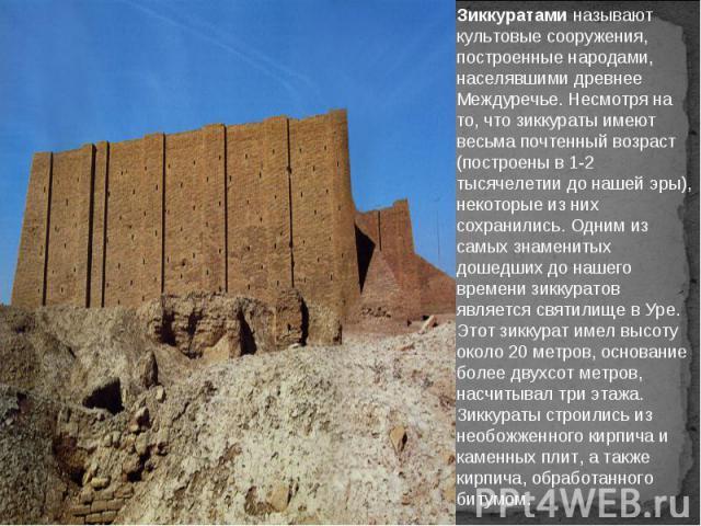 Зиккуратами называют культовые сооружения, построенные народами, населявшими древнее Междуречье. Несмотря на то, что зиккураты имеют весьма почтенный возраст (построены в 1-2 тысячелетии до нашей эры), некоторые из них сохранились. Одним из самых зн…