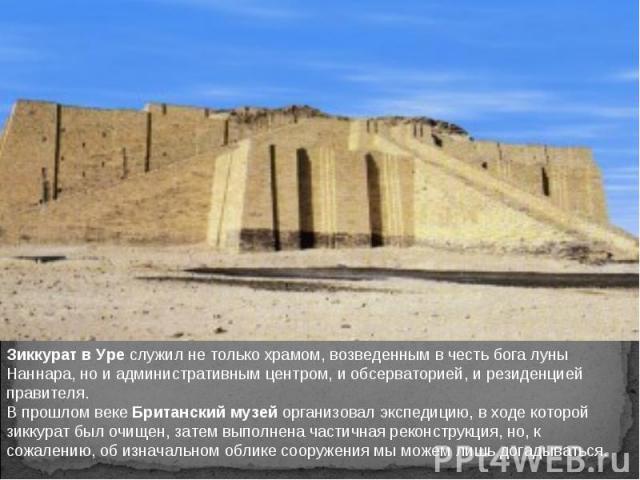 Зиккурат в Уре служил не только храмом, возведенным в честь бога луны Наннара, но и административным центром, и обсерваторией, и резиденцией правителя. В прошлом веке Британский музей организовал экспедицию, в ходе которой зиккурат был очищен, затем…