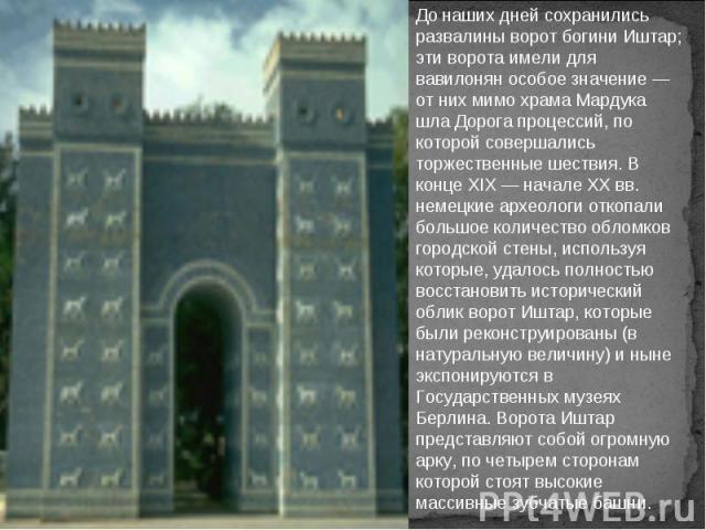 До наших дней сохранились развалины ворот богини Иштар; эти ворота имели для вавилонян особое значение — от них мимо храма Мардука шла Дорога процессий, по которой совершались торжественные шествия. В конце XIX — начале XX вв. немецкие археологи отк…