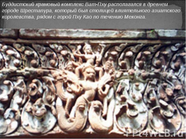 Буддистский храмовый комплекс Ват-Пху располагался в древнем городе Шрестапура, который был столицей влиятельного азиатского королевства, рядом с горой Пху Као по течению Меконга.