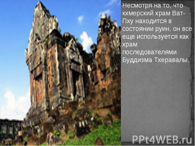 Несмотря на то, что кхмерский храм Ват-Пху находится в состоянии руин, он все еще используется как храм последователями Буддизма Тхеравалы.