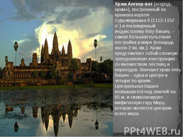 Храм Ангкор-ват («город-храм»), построенный во времена короля Сурьявармана II (1112-1152 гг.) и посвященный индуистскому богу Вишну, – самая большая культовая постройка в мире (площадь около 2 кв. км.). Храм представляет собой сложную трехуровневую …