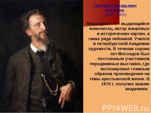 Григорий Григорьевич Мясоедов (1834 - 1911) Мясоедов Г. Г. - выдающийся живописец, автор жанровых и исторических картин, а также ряда пейзажей. Учился в петербургской Академии художеств. В течение сорока лет Мясоедов был постоянным участником передв…