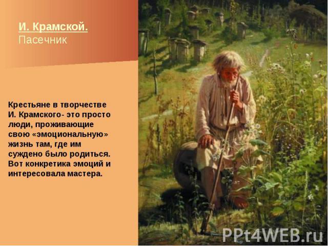 И. Крамской. Пасечник Крестьяне в творчестве И. Крамского- это просто люди, проживающие свою «эмоциональную» жизнь там, где им суждено было родиться. Вот конкретика эмоций и интересовала мастера.
