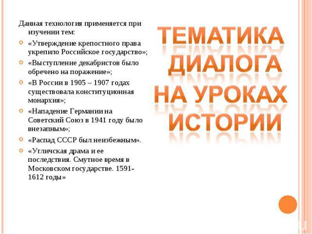 Данная технология применяется при изучении тем: «Утверждение крепостного права укрепило Российское государство»; «Выступление декабристов было обречено на поражение»; «В России в 1905 – 1907 годах существовала конституционная монархия»; «Нападение Г…
