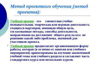 Метод проектного обучения (метод проектов): Учебный проект - это совместная учеб