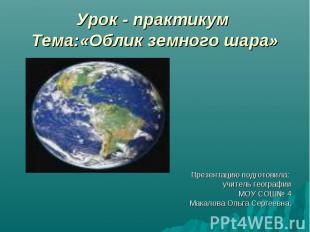 Урок - практикум Тема:«Облик земного шара» Презентацию подготовила: учитель геог